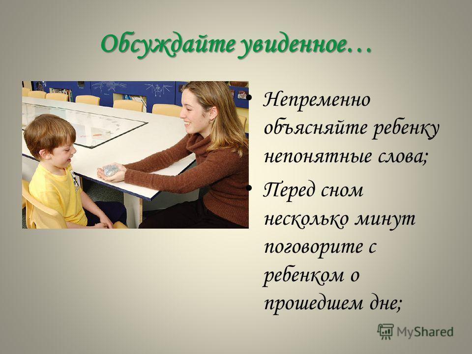 Обсуждайте увиденное… Непременно объясняйте ребенку непонятные слова; Перед сном несколько минут поговорите с ребенком о прошедшем дне;