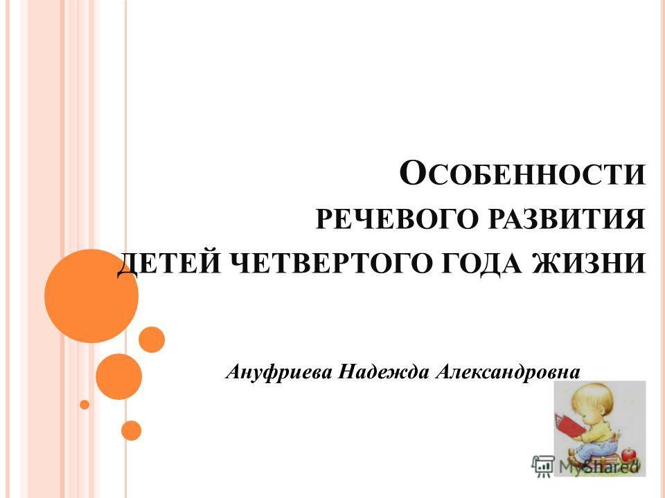 О СОБЕННОСТИ РЕЧЕВОГО РАЗВИТИЯ ДЕТЕЙ ЧЕТВЕРТОГО ГОДА ЖИЗНИ Ануфриева Надежда Александровна