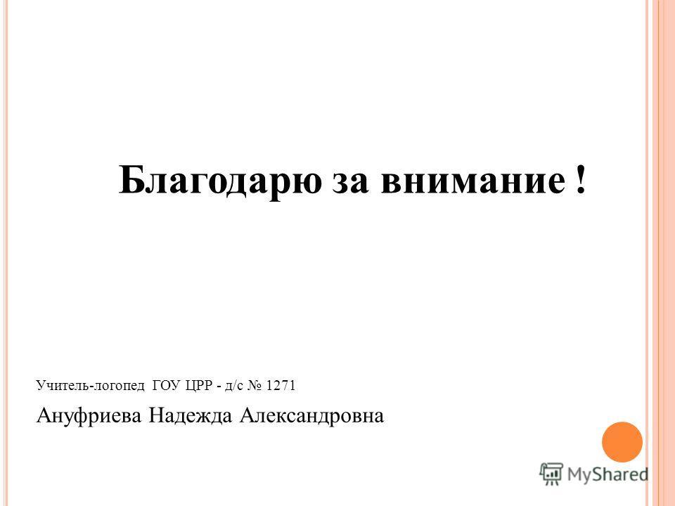 Благодарю за внимание ! Учитель-логопед ГОУ ЦРР - д/с 1271 Ануфриева Надежда Александровна