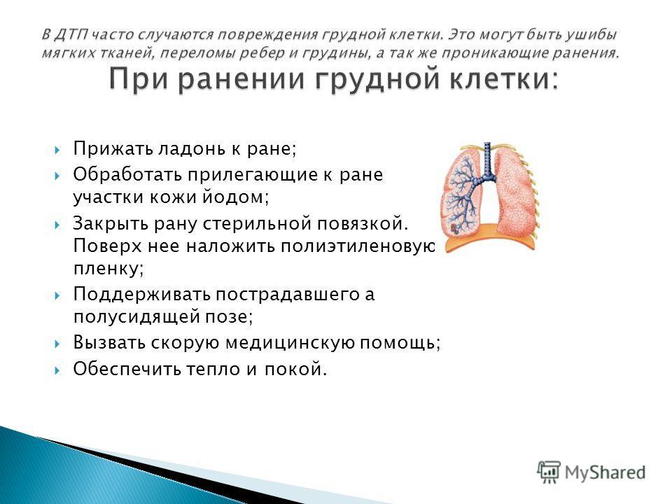 Прижать ладонь к ране; Обработать прилегающие к ране участки кожи йодом; Закрыть рану стерильной повязкой. Поверх нее наложить полиэтиленовую пленку; Поддерживать пострадавшего а полусидящей позе; Вызвать скорую медицинскую помощь; Обеспечить тепло и