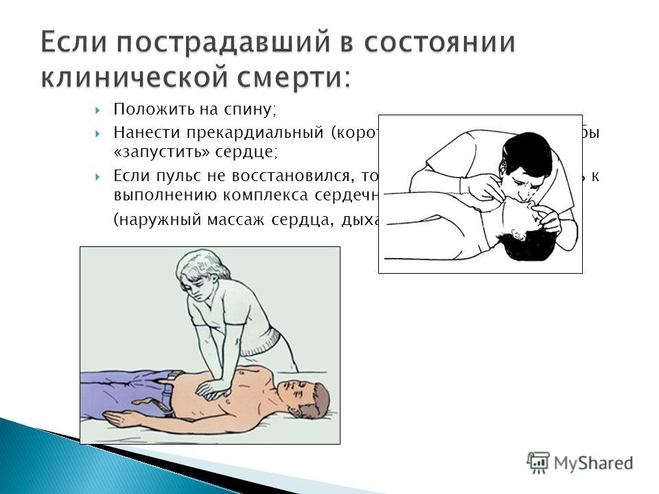 Положить на спину; Нанести прекардиальный (короткий и резкий) удар, чтобы «запустить» сердце; Если пульс не восстановился, то необходимо приступить к выполнению комплекса сердечно-легочной реанимации (наружный массаж сердца, дыхание рот в рот)