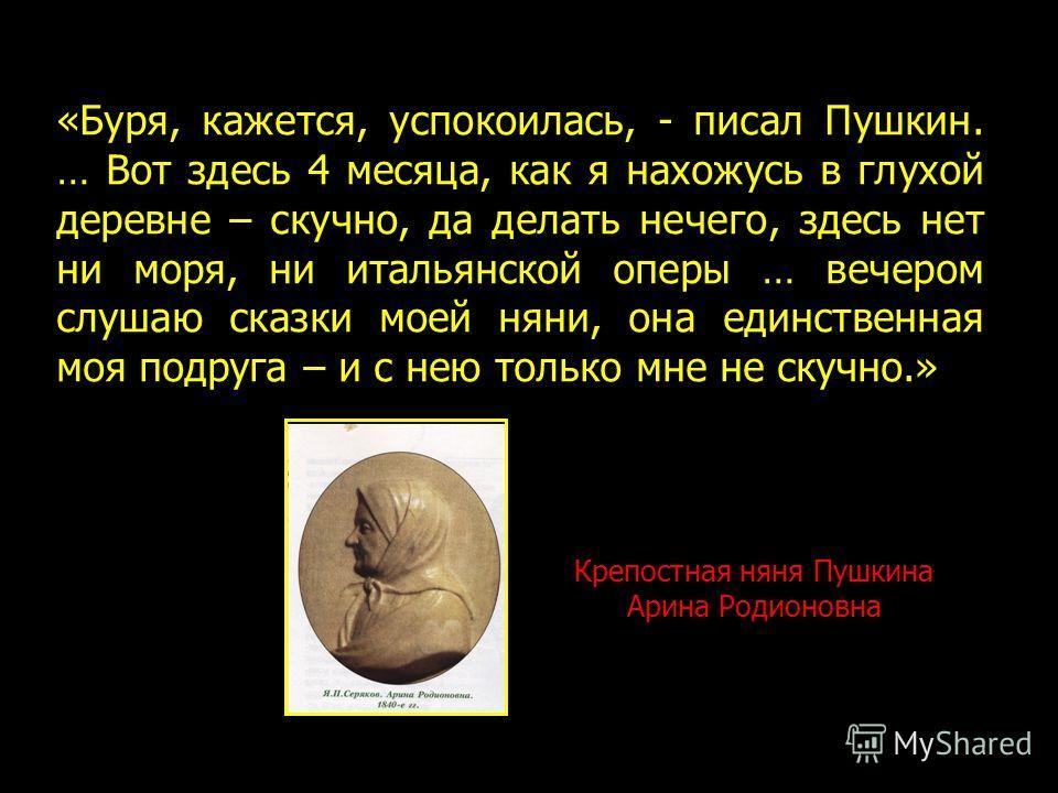 Крепостная няня Пушкина Арина Родионовна «Буря, кажется, успокоилась, - писал Пушкин. … Вот здесь 4 месяца, как я нахожусь в глухой деревне – скучно, да делать нечего, здесь нет ни моря, ни итальянской оперы … вечером слушаю сказки моей няни, она еди