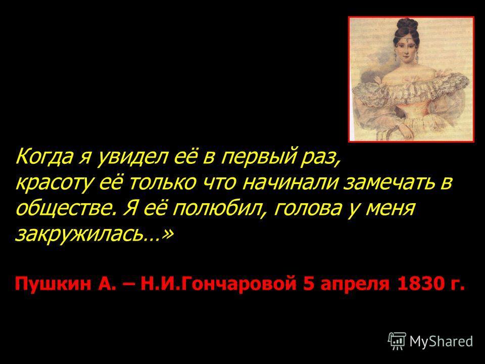 Когда я увидел её в первый раз, красоту её только что начинали замечать в обществе. Я её полюбил, голова у меня закружилась…» Пушкин А. – Н.И.Гончаровой 5 апреля 1830 г.