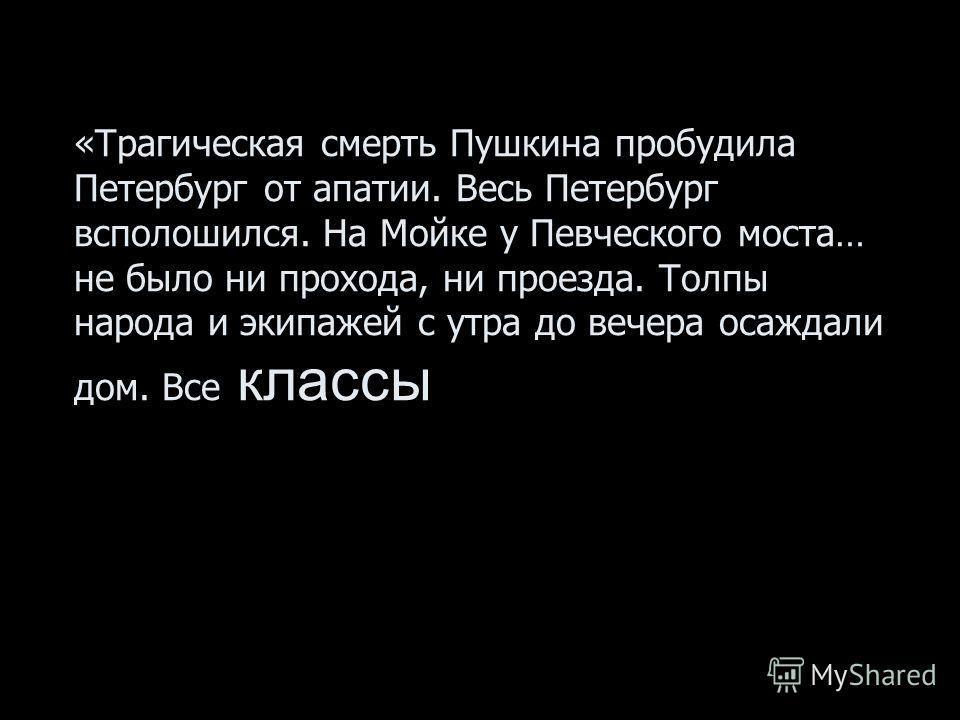 «Трагическая смерть Пушкина пробудила Петербург от апатии. Весь Петербург всполошился. На Мойке у Певческого моста… не было ни прохода, ни проезда. Толпы народа и экипажей с утра до вечера осаждали дом. Все классы