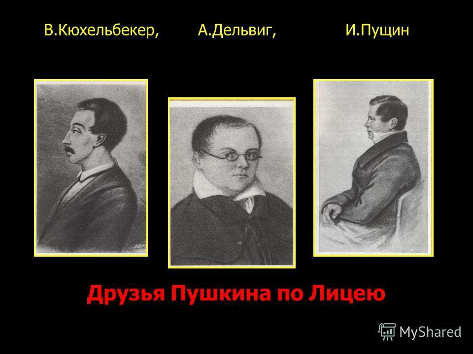Друзья Пушкина по Лицею В.Кюхельбекер, А.Дельвиг, И.Пущин