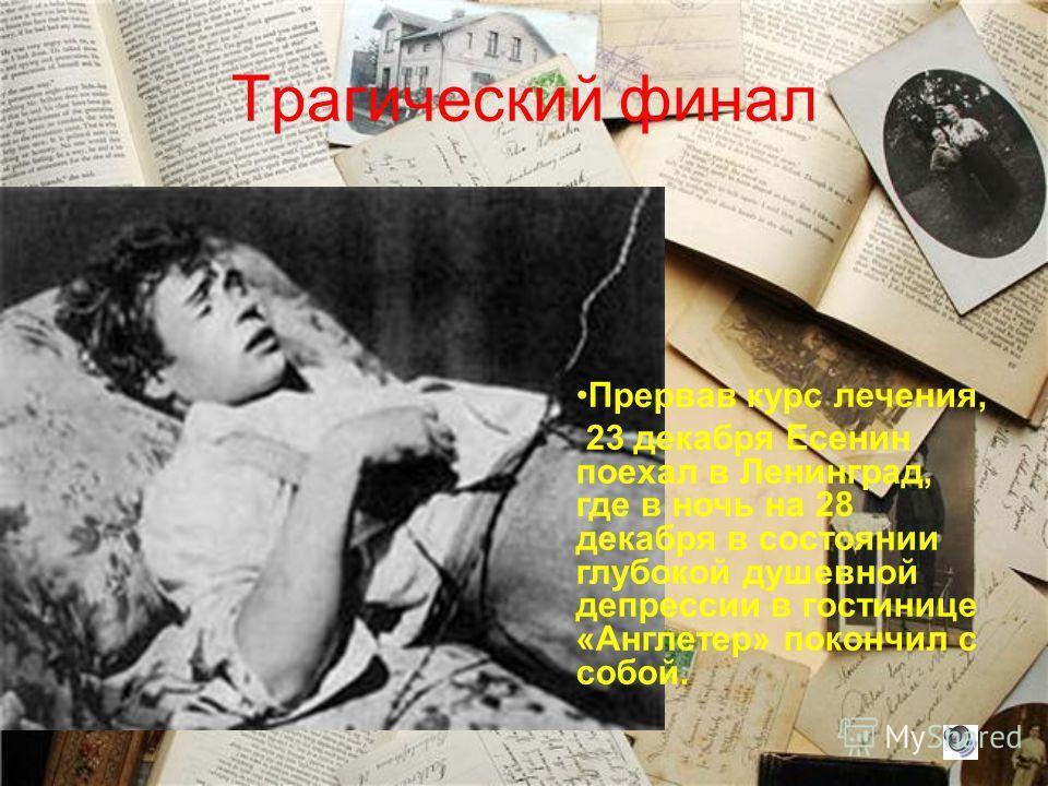 Трагический финал Прервав курс лечения, 23 декабря Есенин поехал в Ленинград, где в ночь на 28 декабря в состоянии глубокой душевной депрессии в гостинице «Англетер» покончил с собой.