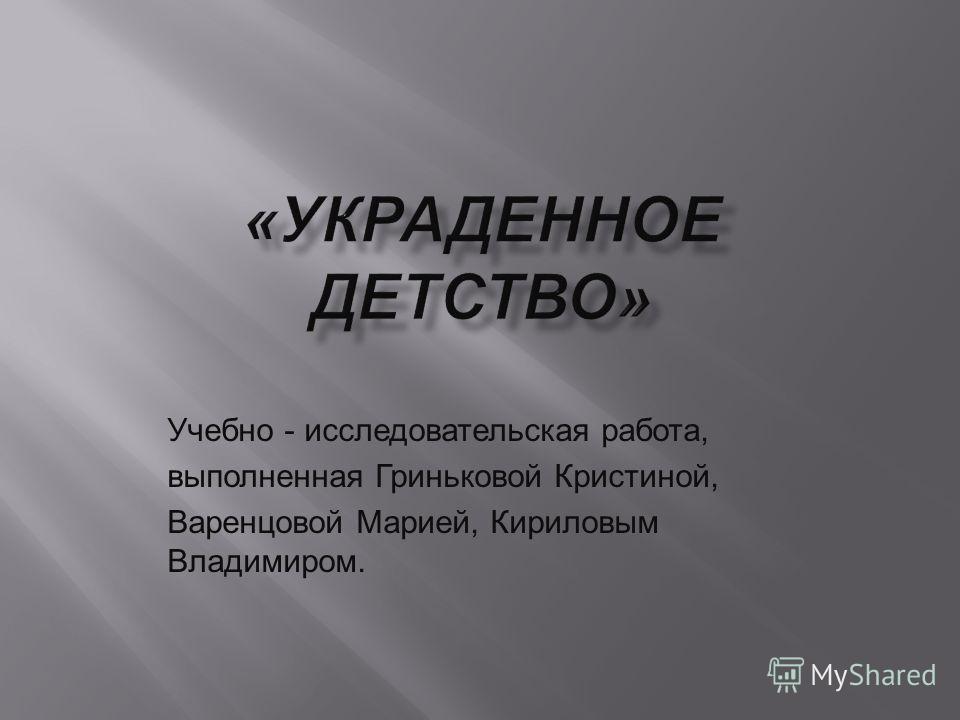 Учебно - исследовательская работа, выполненная Гриньковой Кристиной, Варенцовой Марией, Кириловым Владимиром.