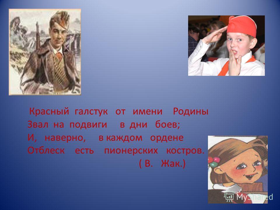 Красный галстук от имени Родины Звал на подвиги в дни боев; И, наверно, в каждом ордене Отблеск есть пионерских костров. ( В. Жак.)