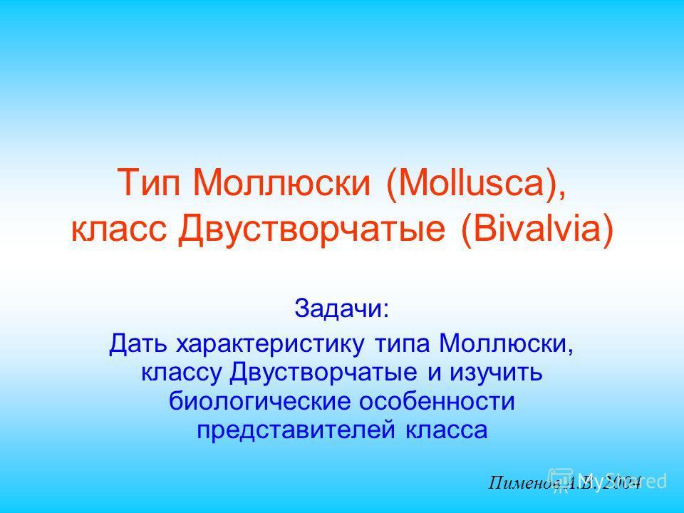 Тип Моллюски (Mollusca), класс Двустворчатые (Bivalvia) Задачи: Дать характеристику типа Моллюски, классу Двустворчатые и изучить биологические особенности представителей класса Пименов А.В. 2004
