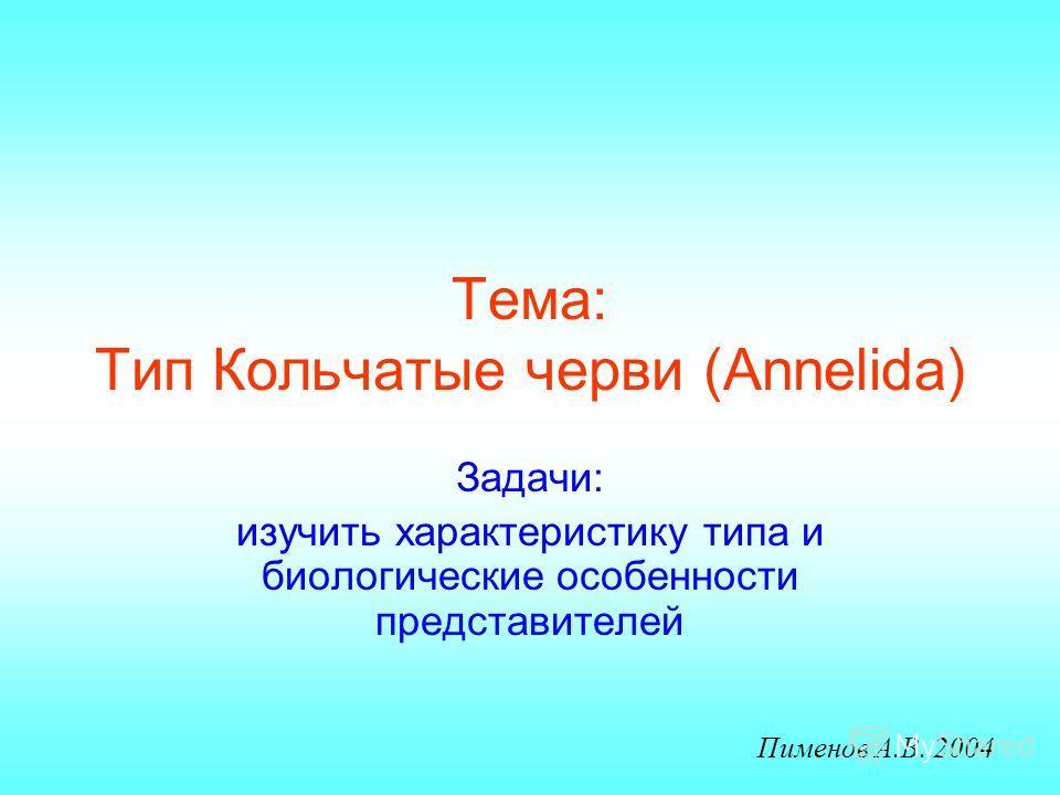 Тема: Тип Кольчатые черви (Annelida) Задачи: изучить характеристику типа и биологические особенности представителей Пименов А.В. 2004