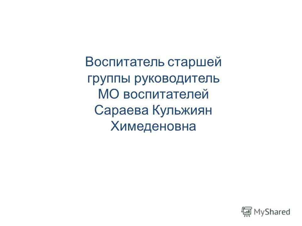 Воспитатель старшей группы руководитель МО воспитателей Сараева Кульжиян Химеденовна