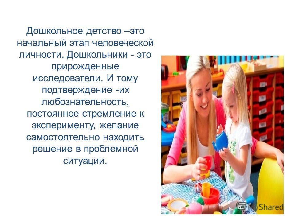 Дошкольное детство –это начальный этап человеческой личности. Дошкольники - это прирожденные исследователи. И тому подтверждение -их любознательность, постоянное стремление к эксперименту, желание самостоятельно находить решение в проблемной ситуации