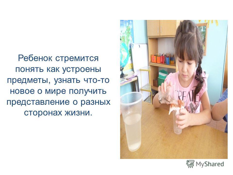 Ребенок стремится понять как устроены предметы, узнать что-то новое о мире получить представление о разных сторонах жизни.