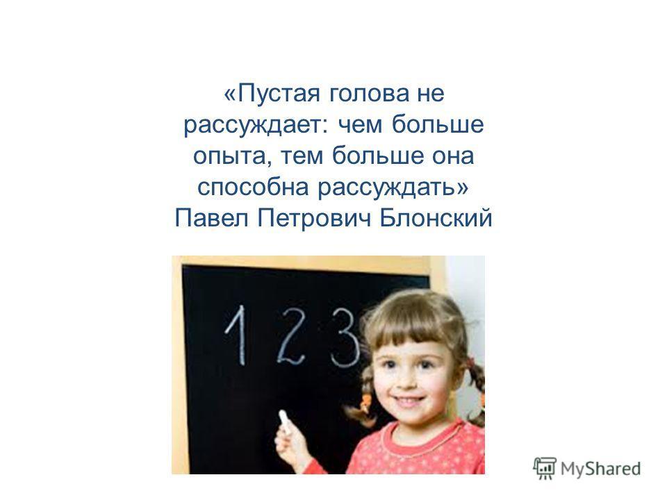 «Пустая голова не рассуждает: чем больше опыта, тем больше она способна рассуждать» Павел Петрович Блонский