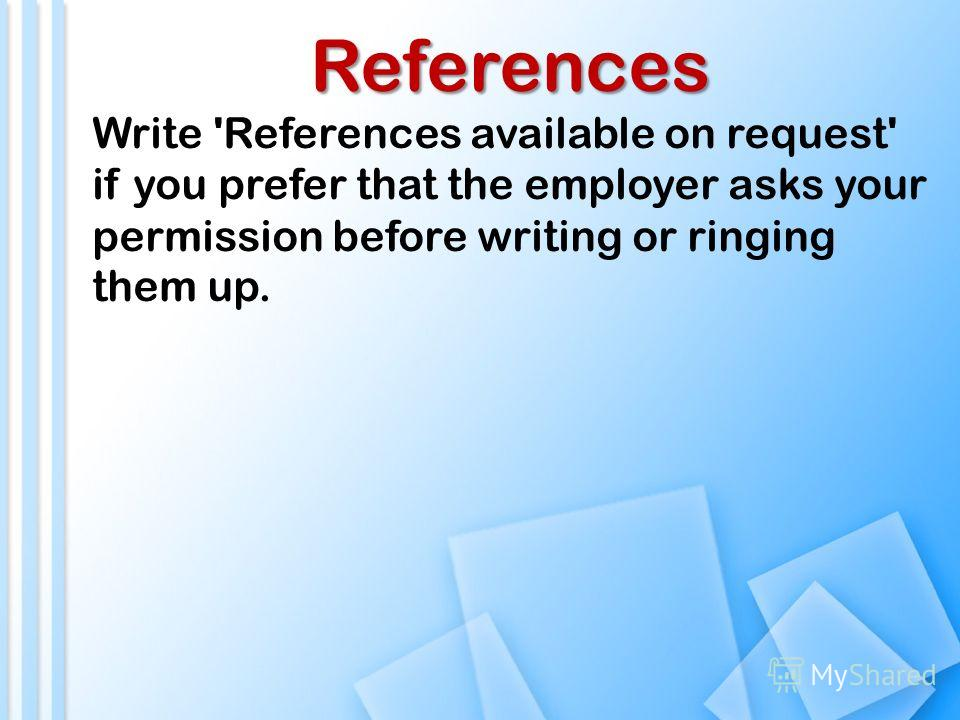 References Write 'References available on request' if you prefer that the employer asks your permission before writing or ringing them up.