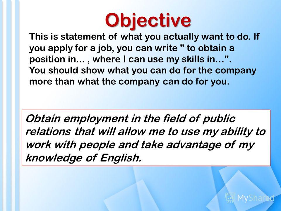 Objective This is statement of what you actually want to do. If you apply for a job, you can write