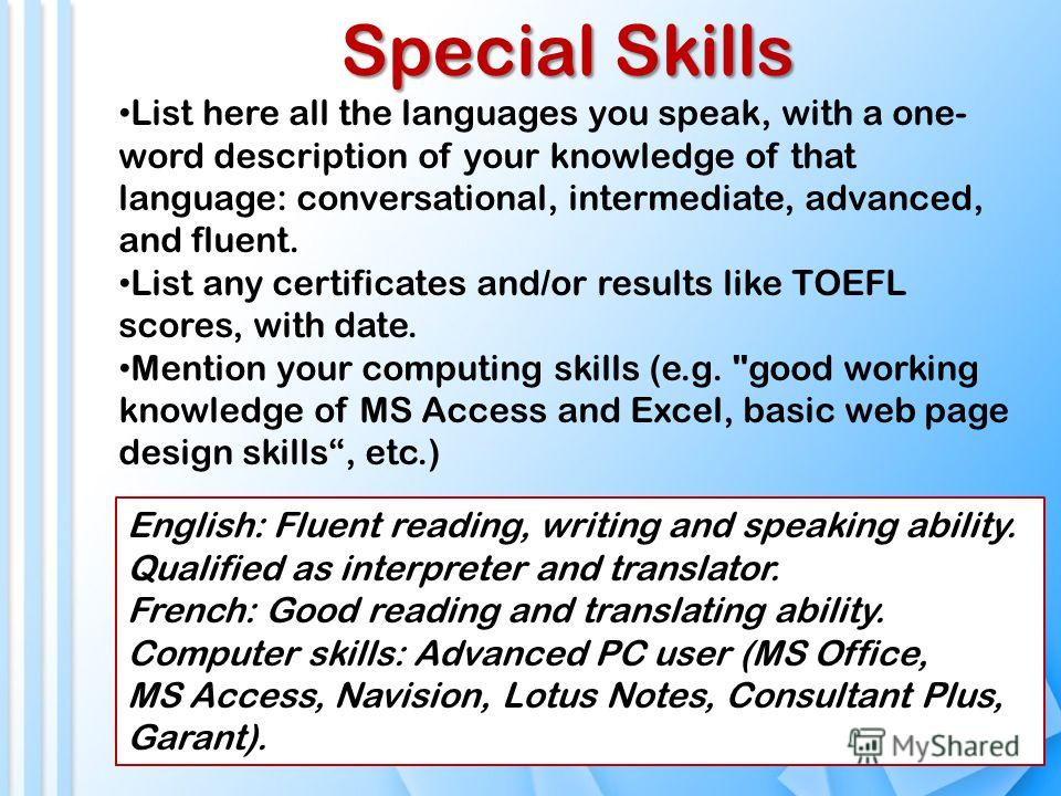 Special Skills List here all the languages you speak, with a one- word description of your knowledge of that language: conversational, intermediate, advanced, and fluent. List any certificates and/or results like TOEFL scores, with date. Mention your