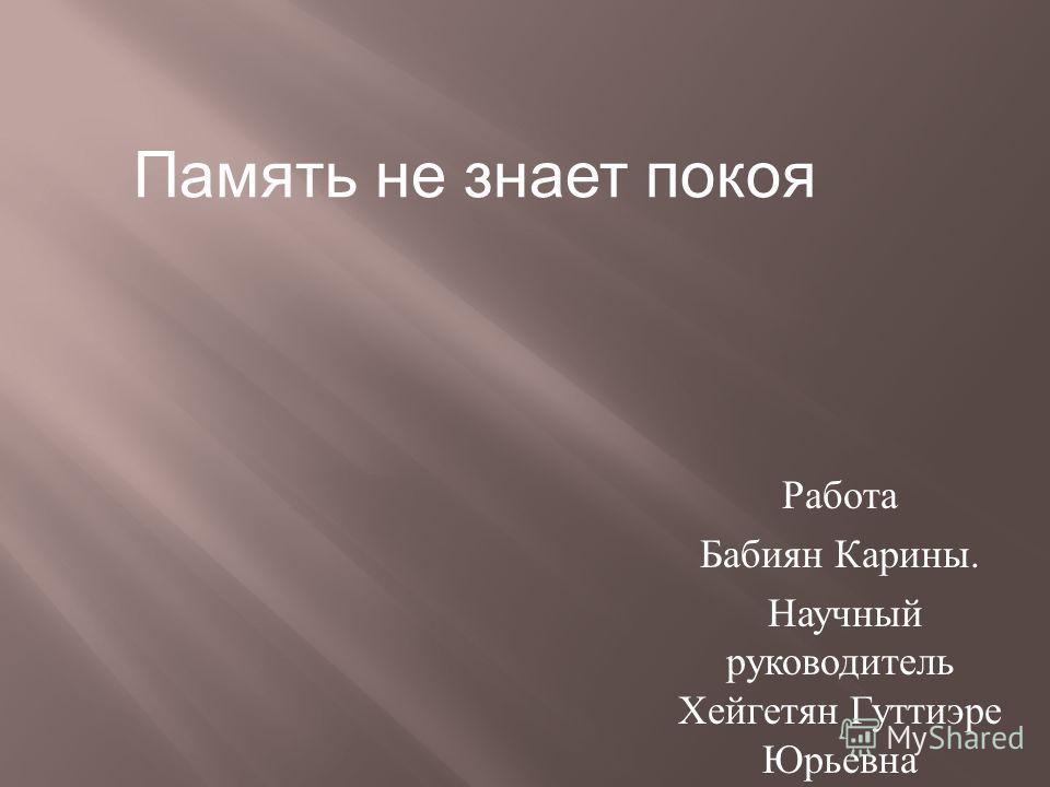 Работа Бабиян Карины. Научный руководитель Хейгетян Гуттиэре Юрьевна Память не знает покоя