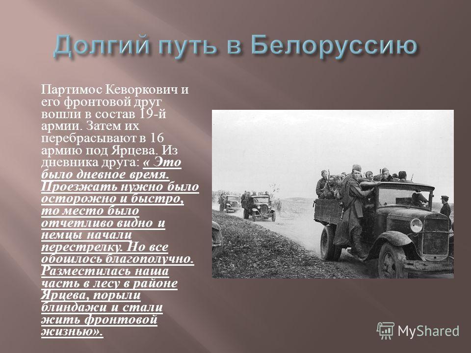Партимос Кеворкович и его фронтовой друг вошли в состав 19- й армии. Затем их перебрасывают в 16 армию под Ярцева. Из дневника друга : « Это было дневное время. Проезжать нужно было осторожно и быстро, то место было отчетливо видно и немцы начали пер