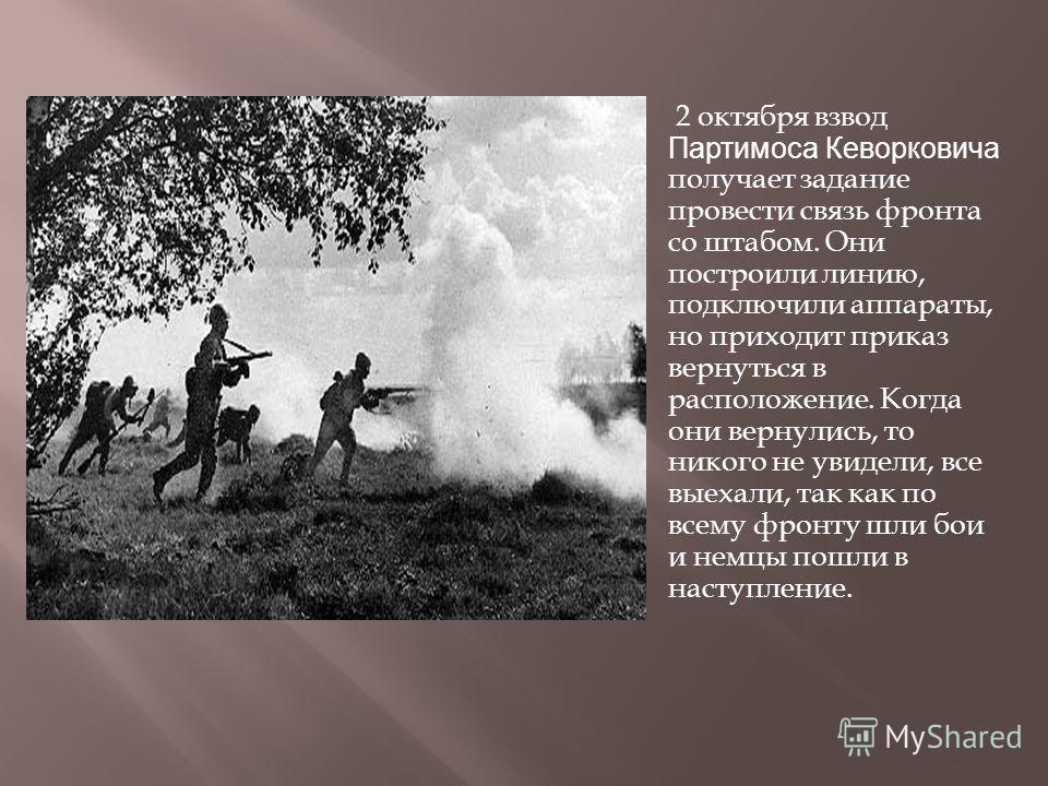 2 октября взвод Партимоса Кеворковича получает задание провести связь фронта со штабом. Они построили линию, подключили аппараты, но приходит приказ вернуться в расположение. Когда они вернулись, то никого не увидели, все выехали, так как по всему фр
