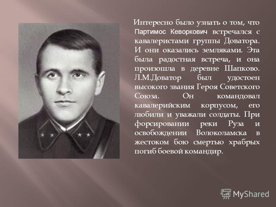 Интересно было узнать о том, что Партимос Кеворкович встречался с кавалеристами группы Доватора. И они оказались земляками. Эта была радостная встреча, и она произошла в деревне Шапково. Л.М.Доватор был удостоен высокого звания Героя Советского Союза