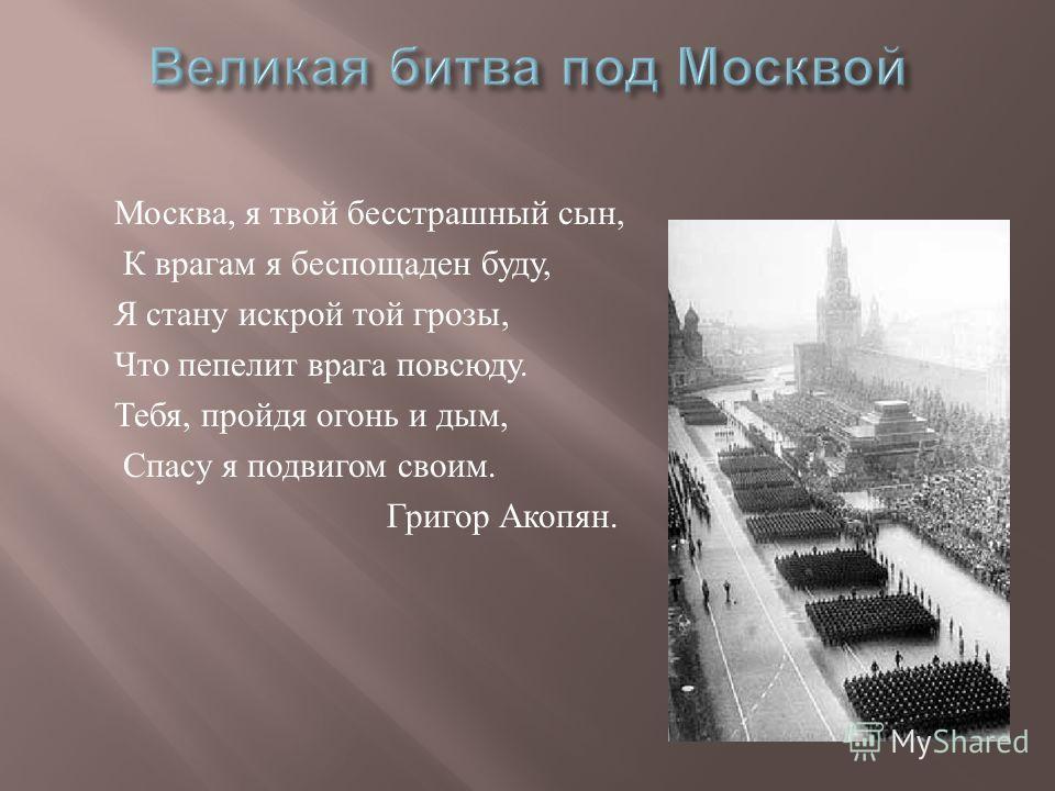 Москва, я твой бесстрашный сын, К врагам я беспощаден буду, Я стану искрой той грозы, Что пепелит врага повсюду. Тебя, пройдя огонь и дым, Спасу я подвигом своим. Григор Акопян.