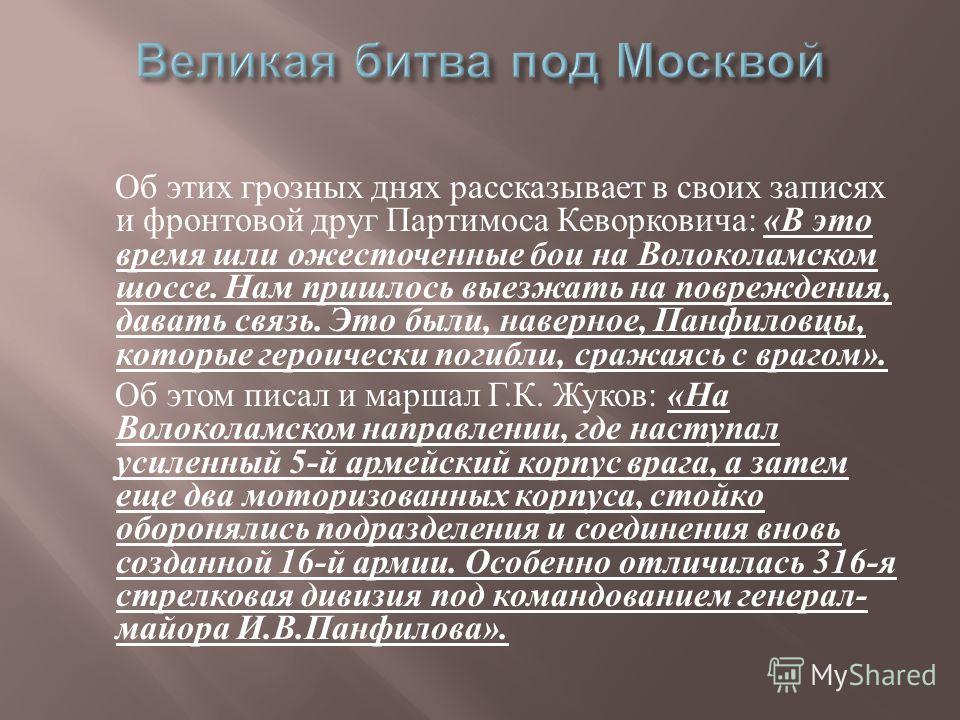Об этих грозных днях рассказывает в своих записях и фронтовой друг Партимоса Кеворковича : « В это время шли ожесточенные бои на Волоколамском шоссе. Нам пришлось выезжать на повреждения, давать связь. Это были, наверное, Панфиловцы, которые героичес