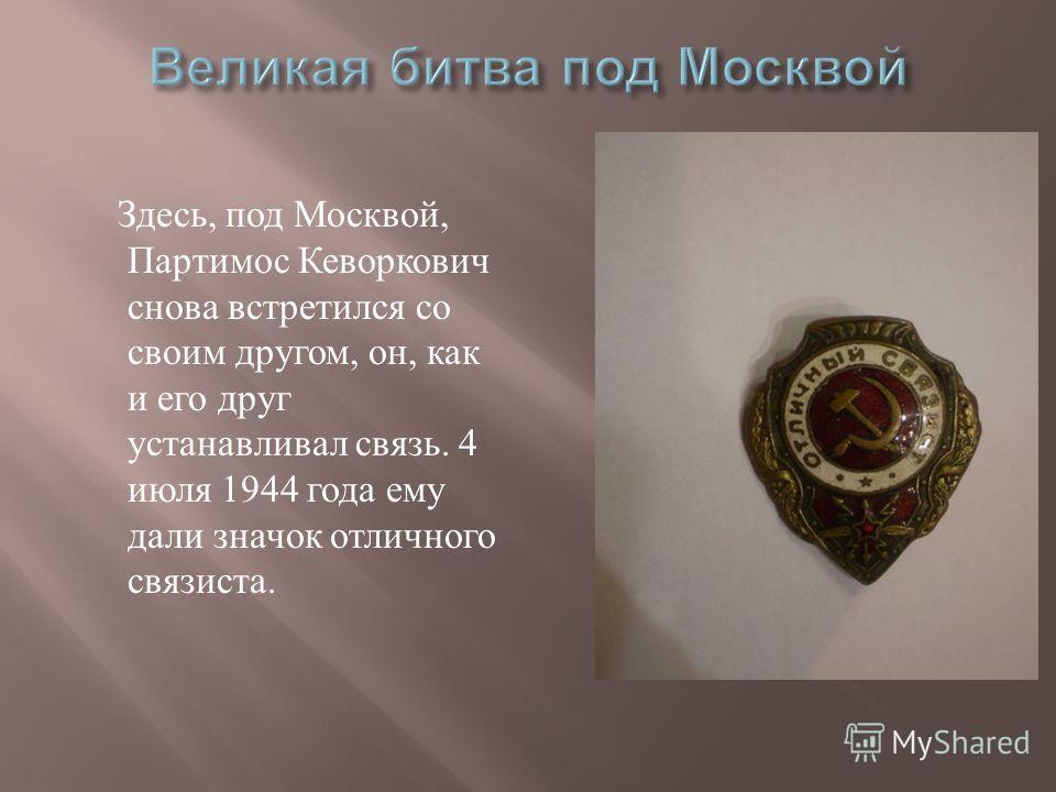 Здесь, под Москвой, Партимос Кеворкович снова встретился со своим другом, он, как и его друг устанавливал связь. 4 июля 1944 года ему дали значок отличного связиста.