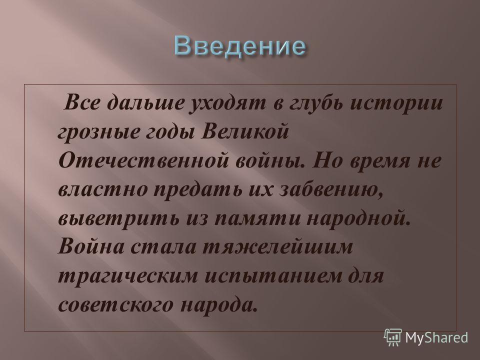 Все дальше уходят в глубь истории грозные годы Великой Отечественной войны. Но время не властно предать их забвению, выветрить из памяти народной. Война стала тяжелейшим трагическим испытанием для советского народа.