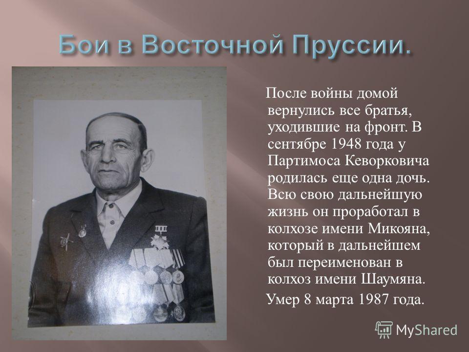 После войны домой вернулись все братья, уходившие на фронт. В сентябре 1948 года у Партимоса Кеворковича родилась еще одна дочь. Всю свою дальнейшую жизнь он проработал в колхозе имени Микояна, который в дальнейшем был переименован в колхоз имени Шау