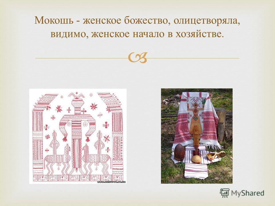 Мокошь - женское божество, олицетворяла, видимо, женское начало в хозяйстве.