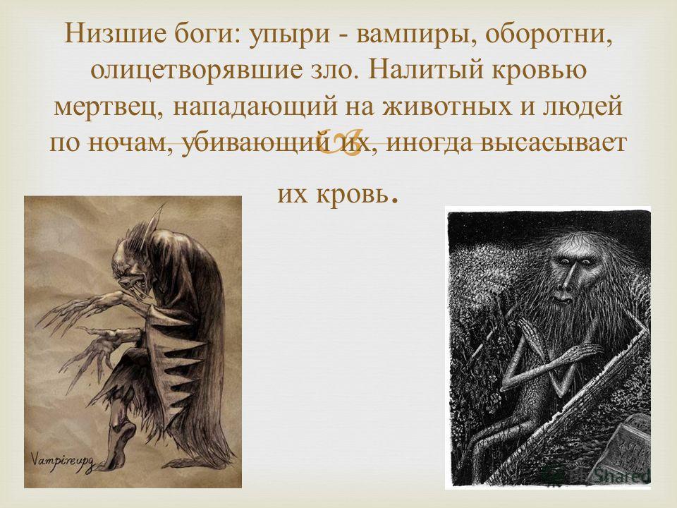 Низшие боги : упыри - вампиры, оборотни, олицетворявшие зло. Налитый кровью мертвец, нападающий на животных и людей по ночам, убивающий их, иногда высасывает их кровь.