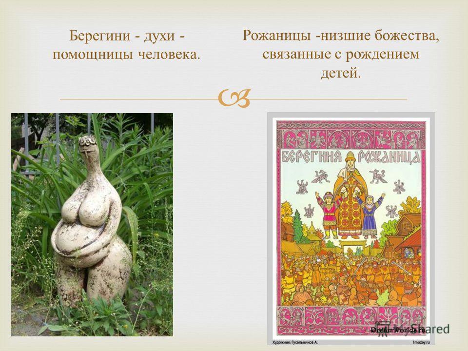 Берегини - духи - помощницы человека. Рожаницы - низшие божества, связанные с рождением детей.