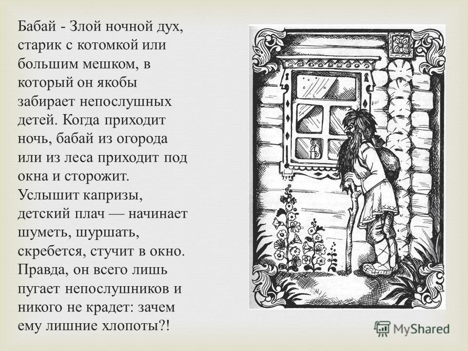 Бабай - Злой ночной дух, старик с котомкой или большим мешком, в который он якобы забирает непослушных детей. Когда приходит ночь, бабай из огорода или из леса приходит под окна и сторожит. Услышит капризы, детский плач начинает шуметь, шуршать, скре