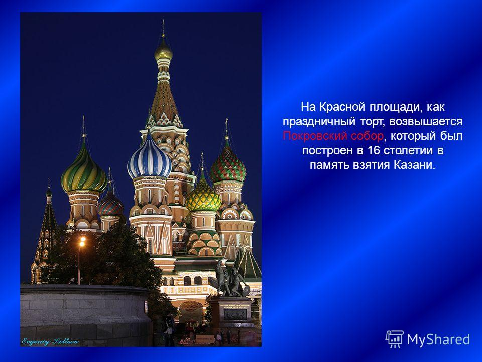 На Красной площади, как праздничный торт, возвышается Покровский собор, который был построен в 16 столетии в память взятия Казани.