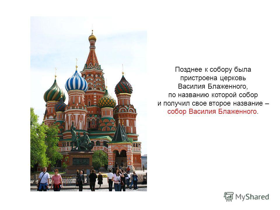 Позднее к собору была пристроена церковь Василия Блаженного, по названию которой собор и получил свое второе название – собор Василия Блаженного.