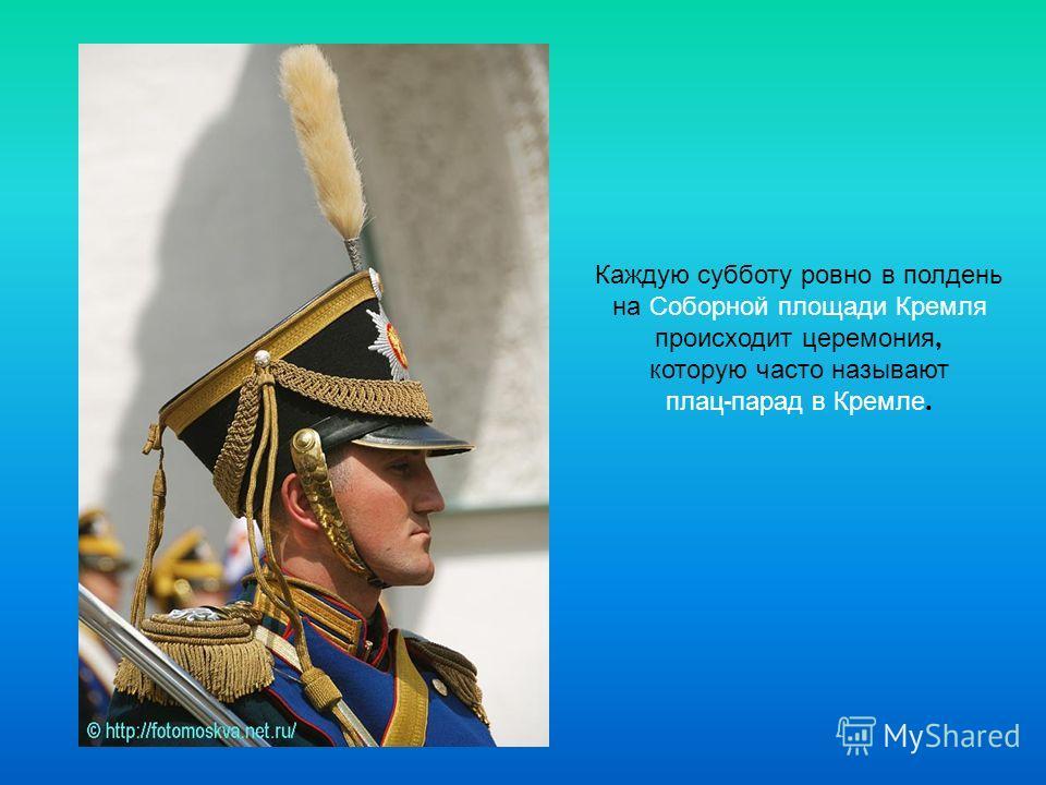 Каждую субботу ровно в полдень на Соборной площади Кремля происходит церемония, которую часто называют плац - парад в Кремле.