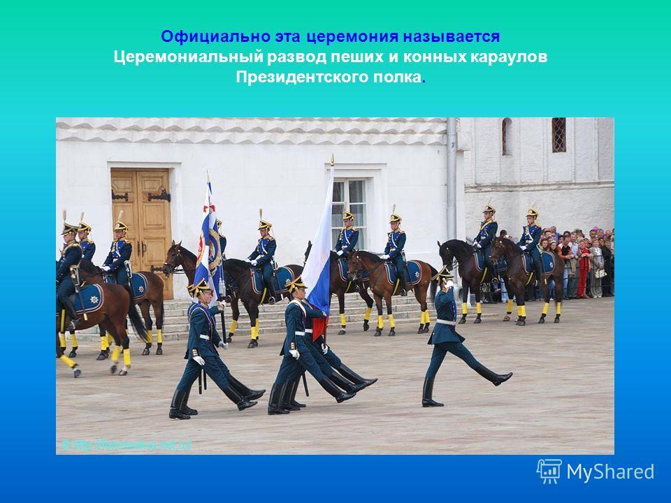 Официально эта церемония называется Церемониальный развод пеших и конных караулов Президентского полка.
