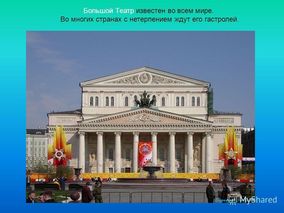 Большой Театр известен во всем мире. Во многих странах с нетерпением ждут его гастролей.