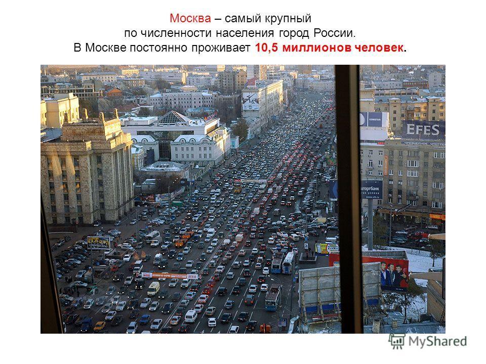 Москва – самый крупный по численности населения город России. В Москве постоянно проживает 10,5 миллионов человек.