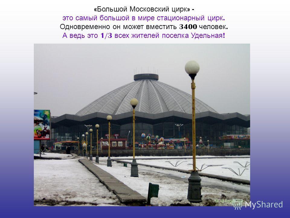 « Большой Московский цирк » - это самый большой в мире стационарный цирк. Одновременно он может вместить 3400 человек. А ведь это 1/3 всех жителей поселка Удельная !