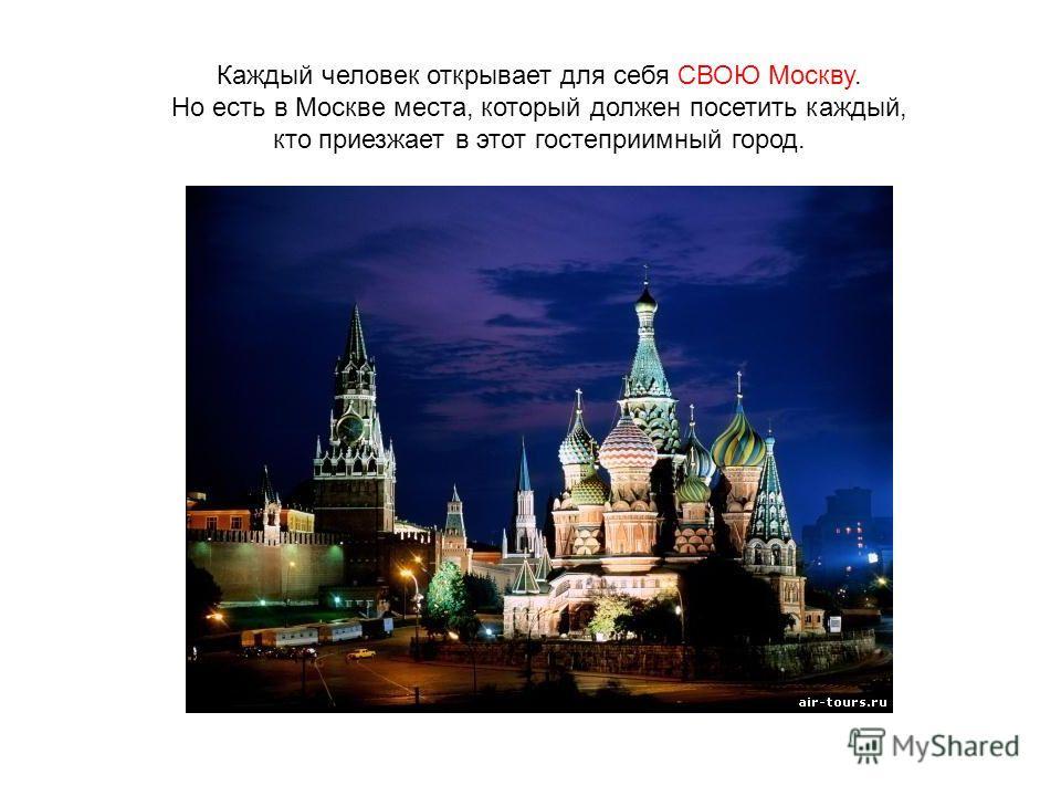Каждый человек открывает для себя СВОЮ Москву. Но есть в Москве места, который должен посетить каждый, кто приезжает в этот гостеприимный город.