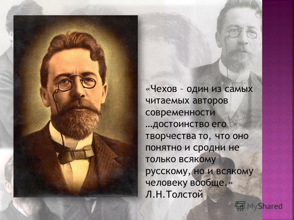 «Чехов – один из самых читаемых авторов современности …достоинство его творчества то, что оно понятно и сродни не только всякому русскому, но и всякому человеку вообще.» Л.Н.Толстой