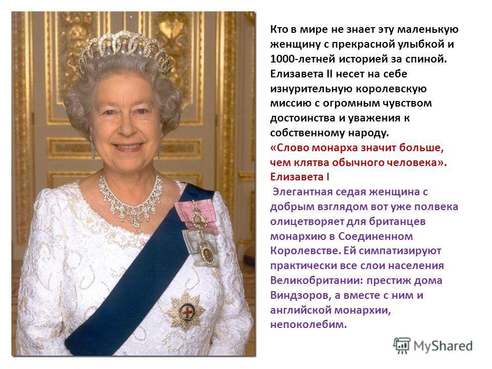 Кто в мире не знает эту маленькую женщину с прекрасной улыбкой и 1000-летней историей за спиной. Елизавета II несет на себе изнурительную королевскую миссию с огромным чувством достоинства и уважения к собственному народу. «Слово монарха значит больш