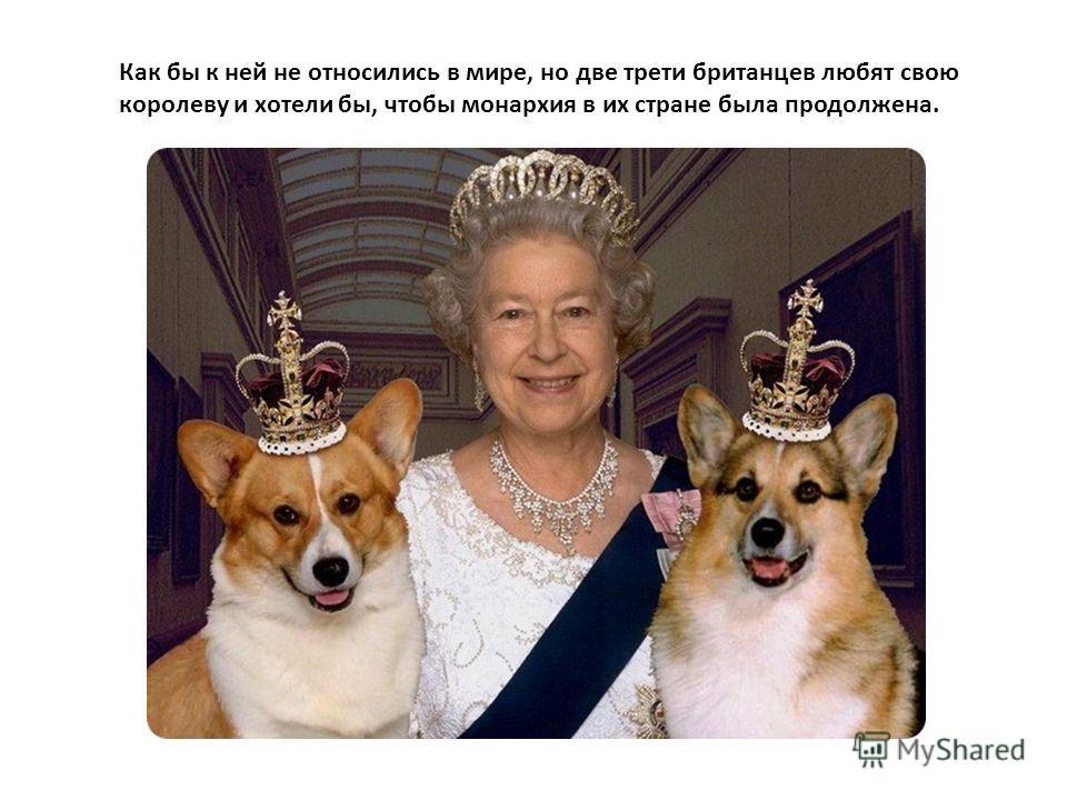 Как бы к ней не относились в мире, но две трети британцев любят свою королеву и хотели бы, чтобы монархия в их стране была продолжена.