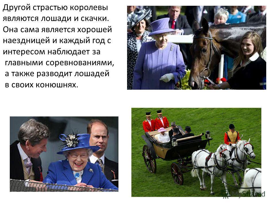 Другой страстью королевы являются лошади и скачки. Она сама является хорошей наездницей и каждый год с интересом наблюдает за главными соревнованиями, а также разводит лошадей в своих конюшнях.