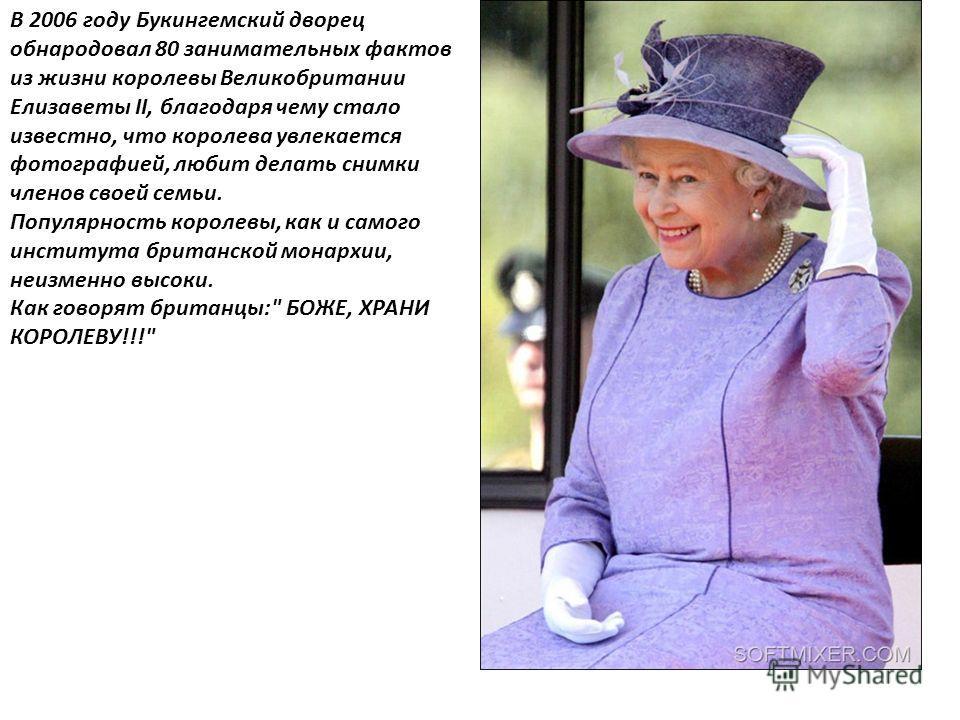 В 2006 году Букингемский дворец обнародовал 80 занимательных фактов из жизни королевы Великобритании Елизаветы II, благодаря чему стало известно, что королева увлекается фотографией, любит делать снимки членов своей семьи. Популярность королевы, как