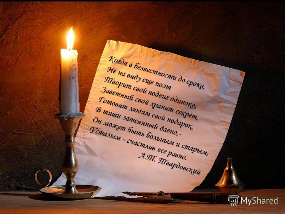 Когда в безвестности до срока, Не на виду еще поэт Не на виду еще поэт Творит свой подвиг одиноко, Творит свой подвиг одиноко, Заветный свой хранит секрет, Заветный свой хранит секрет, Готовит людям свой подарок, Готовит людям свой подарок, В тиши за