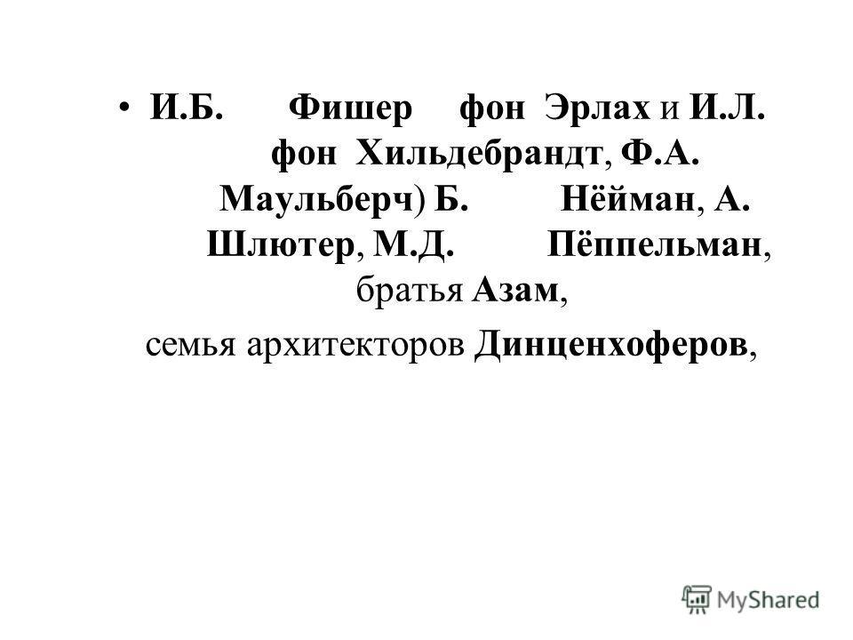 И.Б. Фишер фон Эрлах и И.Л. фон Хильдебрандт, Ф.А. Маульберч) Б. Нёйман, А. Шлютер, М.Д. Пёппельман, братья Азам, семья архитекторов Динценхоферов,