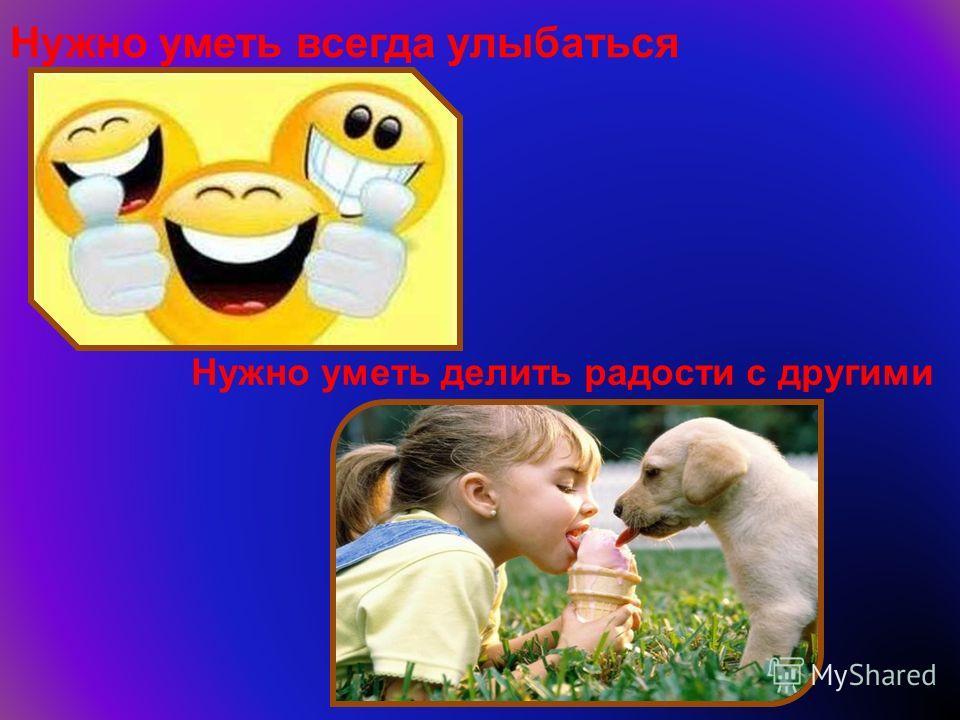 Нужно уметь всегда улыбаться Нужно уметь делить радости с другими